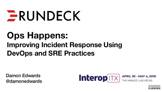 Ops Happens: Improving Incident Response Using DevOps and SRE Practices Damon Edwards @damonedwards 2018