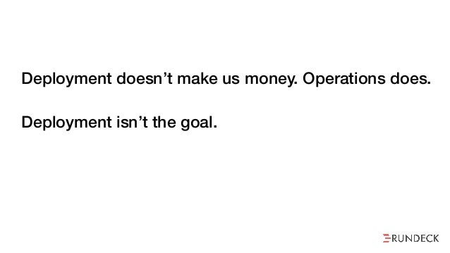 Deployment doesn't make us money. Operations does. Deployment isn't the goal. But we treat it like it is.