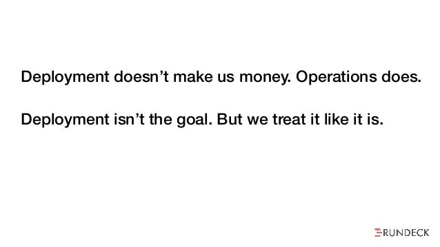 Deployment doesn't make us money. Operations does. Deployment isn't the goal. But we treat it like it is. Operations rarel...