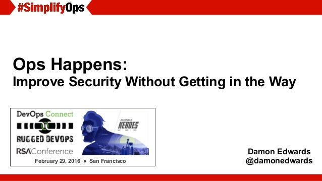 Ops Happens: Improve Security Without Getting in the Way February 29, 2016 ● San Francisco Damon Edwards @damonedwards