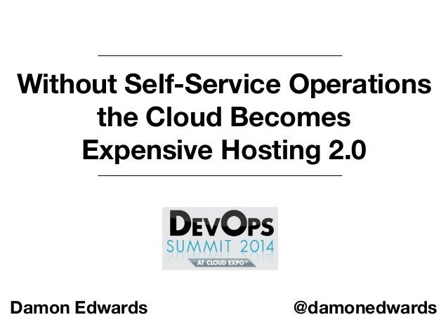 Without Self-Service Operations  the Cloud Becomes  Expensive Hosting 2.0  Damon Edwards @damonedwards