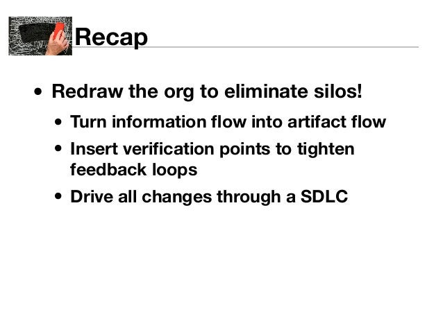 Recap  • Redraw the org to eliminate silos!  • Turn information flow into artifact flow  • Insert verification points to t...