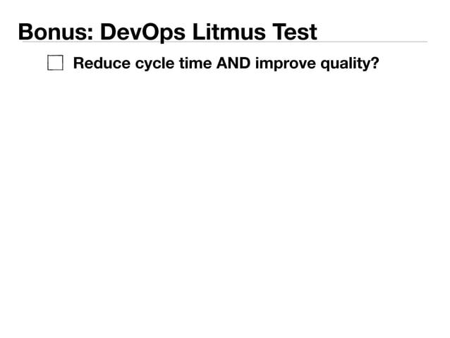 Bonus: DevOps Litmus Test  Reduce cycle time AND improve quality?