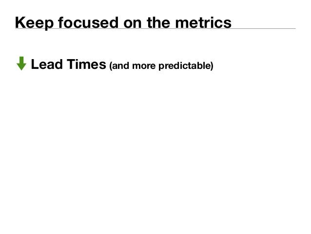 Keep focused on the metrics  Lead Times (and more predictable)
