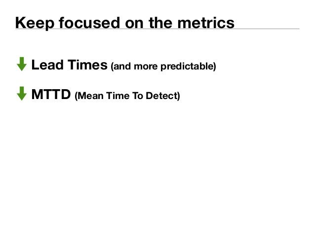 Keep focused on the metrics  Lead Times (and more predictable)  MTTD (Mean Time To Detect)