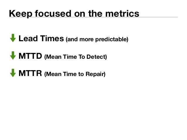 Keep focused on the metrics  Lead Times (and more predictable)  MTTD (Mean Time To Detect)  MTTR (Mean Time to Repair)