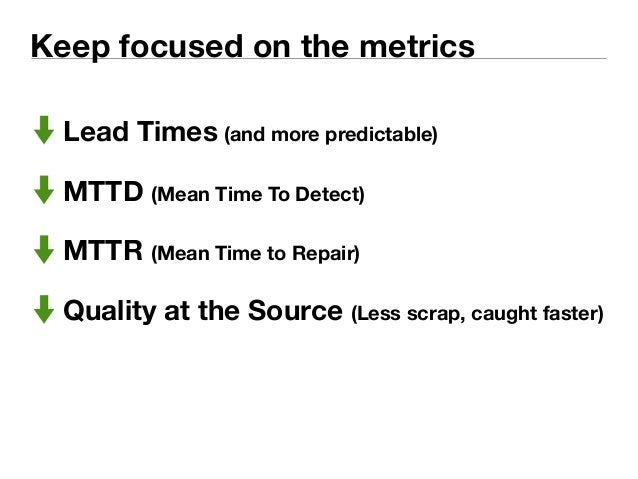 Keep focused on the metrics  Lead Times (and more predictable)  MTTD (Mean Time To Detect)  MTTR (Mean Time to Repair)  Qu...