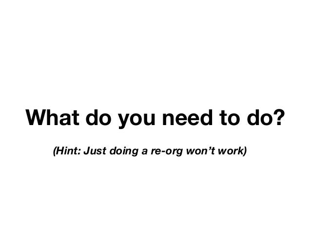 What do you need to do?  (Hint: Just doing a re-org won't work)  DevOps