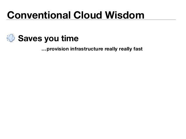 Conventional Cloud Wisdom   Saves you time  …provision infrastructure really really fast