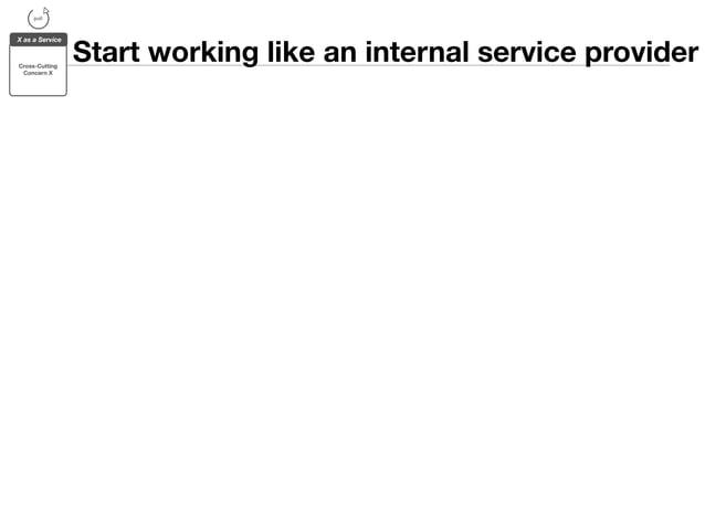 Start working like an internal service provider  pull  X as a Service  Cross-Cutting  Concern X