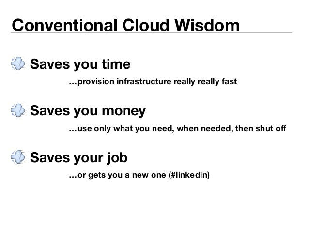 Conventional Cloud Wisdom   Saves you time  …provision infrastructure really really fast   Saves you money  …use only wh...