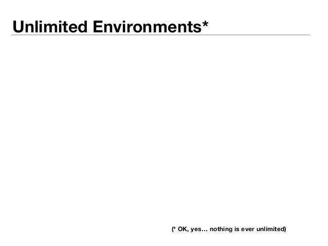 Unlimited Environments*  (* OK, yes… nothing is ever unlimited)