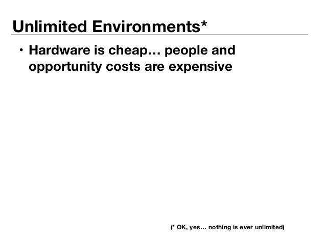 Unlimited Environments*  • Hardware is cheap… people and  opportunity costs are expensive  (* OK, yes… nothing is ever unl...