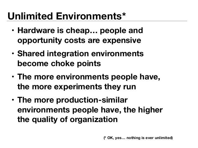 Unlimited Environments*  • Hardware is cheap… people and  opportunity costs are expensive  • Shared integration environmen...