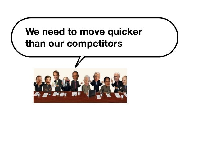 We need to move quicker  than our competitors
