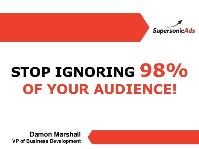 STOP IGNORING 98% OF YOUR AUDIENCE!      Damon MarshallVP of Business Development