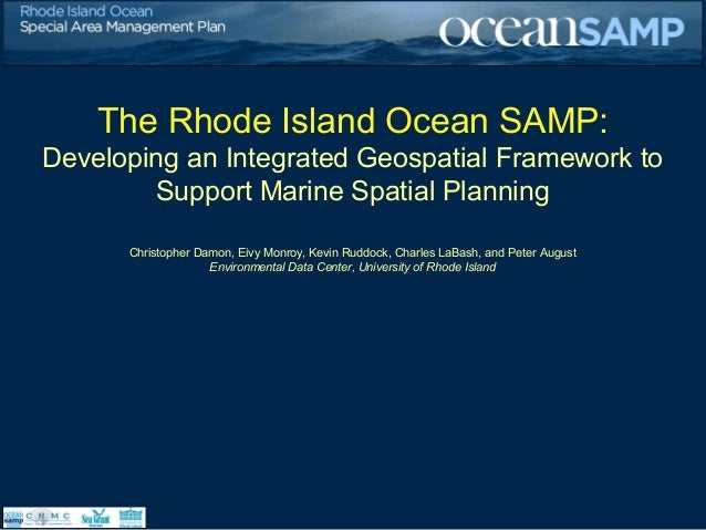 The Rhode Island Ocean SAMP: Developing an Integrated Geospatial Framework to Support Marine Spatial Planning Christopher ...