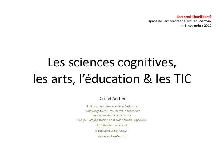 Les sciences cognitives,les arts, l'éducation & les TIC<br />Daniel Andler<br />Philosophie, Université Paris-Sorbonne<br ...