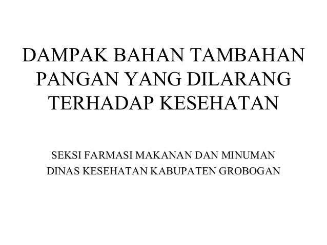 DAMPAK BAHAN TAMBAHAN PANGAN YANG DILARANG TERHADAP KESEHATAN SEKSI FARMASI MAKANAN DAN MINUMAN DINAS KESEHATAN KABUPATEN ...