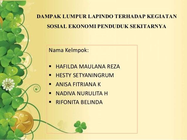 DAMPAK LUMPUR LAPINDO TERHADAP KEGIATAN SOSIAL EKONOMI PENDUDUK SEKITARNYA Nama Kelmpok:  HAFILDA MAULANA REZA  HESTY SE...