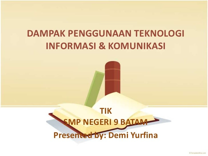 DAMPAK PENGGUNAAN TEKNOLOGI   INFORMASI & KOMUNIKASI               TIK      SMP NEGERI 9 BATAM    Presented by: Demi Yurfina
