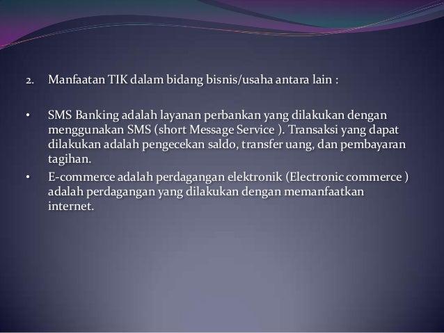 2. Manfaatan TIK dalam bidang bisnis/usaha antara lain :• SMS Banking adalah layanan perbankan yang dilakukan denganmenggu...