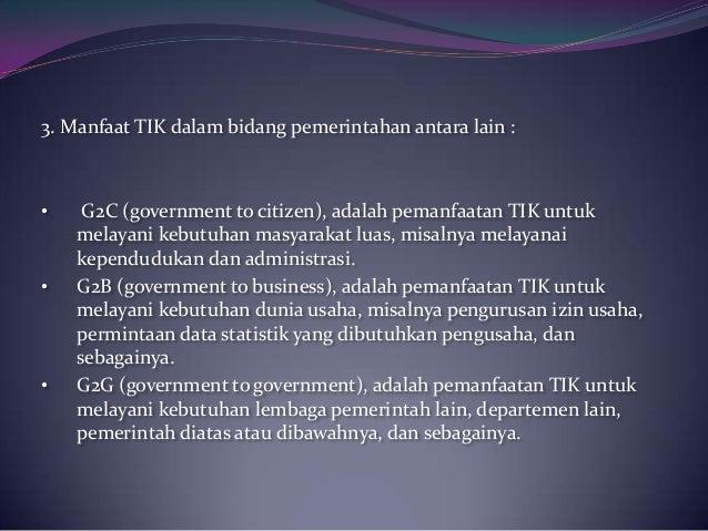 3. Manfaat TIK dalam bidang pemerintahan antara lain :• G2C (government to citizen), adalah pemanfaatan TIK untukmelayani ...