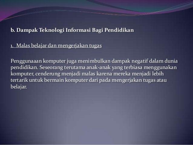 b. Dampak Teknologi Informasi Bagi Pendidikan1. Malas belajar dan mengerjakan tugasPenggunaaan komputer juga menimbulkan d...