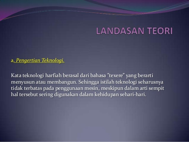 "a. Pengertian Teknologi.Kata teknologi harfiah berasal dari bahasa ""texere"" yang berartimenyusun atau membangun. Sehingga ..."