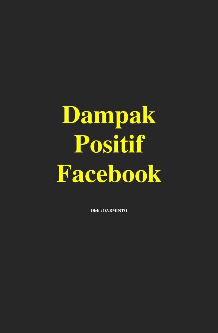 Dampak PositifFacebook  Oleh : DARMINTO