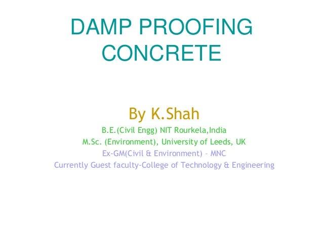 DAMP PROOFING CONCRETE By K.Shah B.E.(Civil Engg) NIT Rourkela,India M.Sc. (Environment), University of Leeds, UK Ex-GM(Ci...