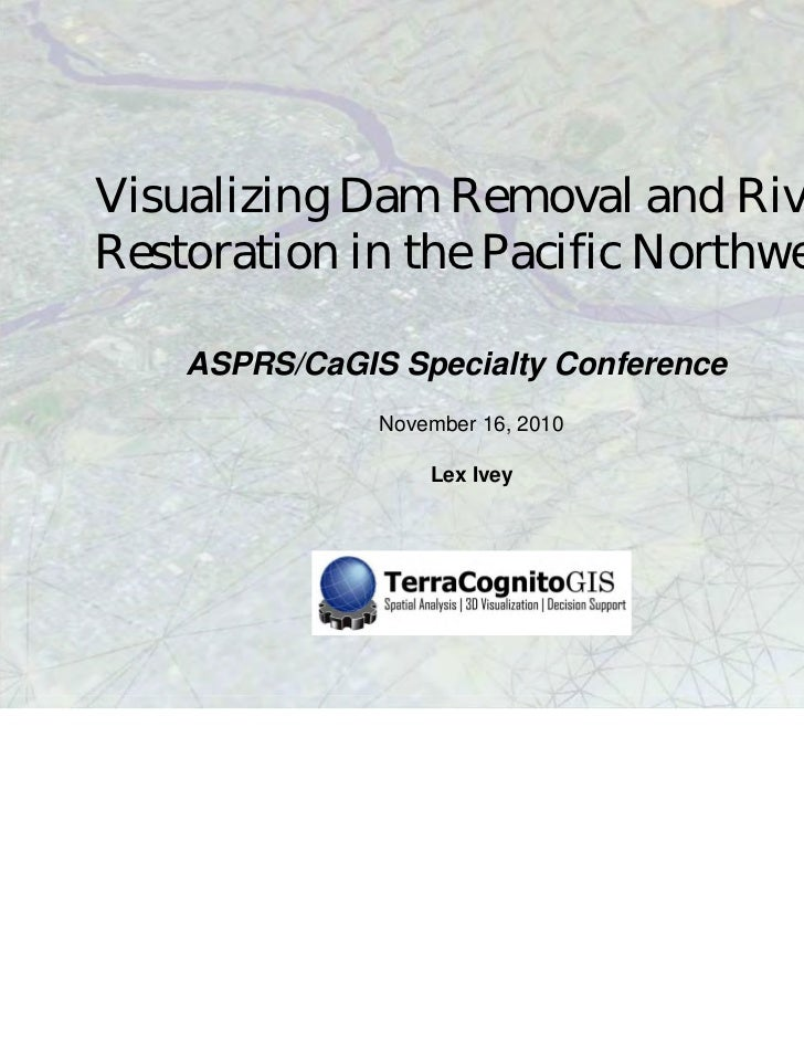 Visualizing Dam Removal and RiverRestoration in the Pacific Northwest    ASPRS/CaGIS Specialty Conference               No...