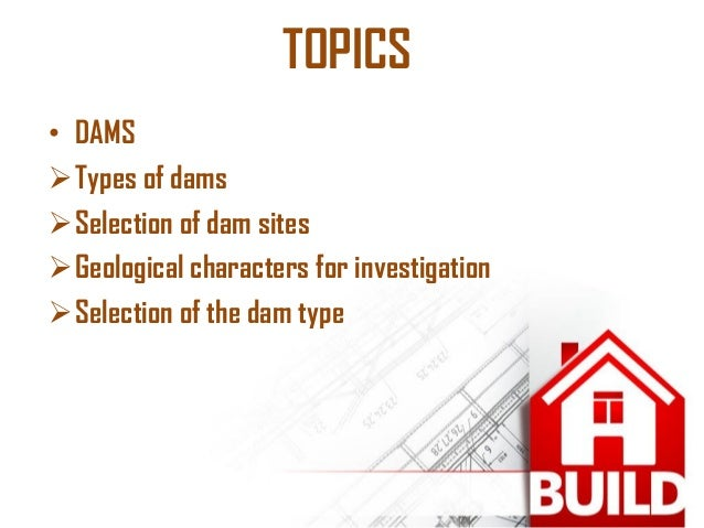 TOPICS  •DAMS  Types of dams  Selection of dam sites  Geological characters for investigation  Selection of the dam ty...