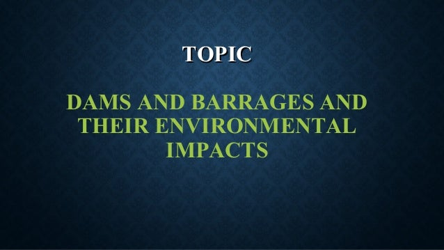 TOPICTOPIC DAMS AND BARRAGES AND THEIR ENVIRONMENTAL IMPACTS