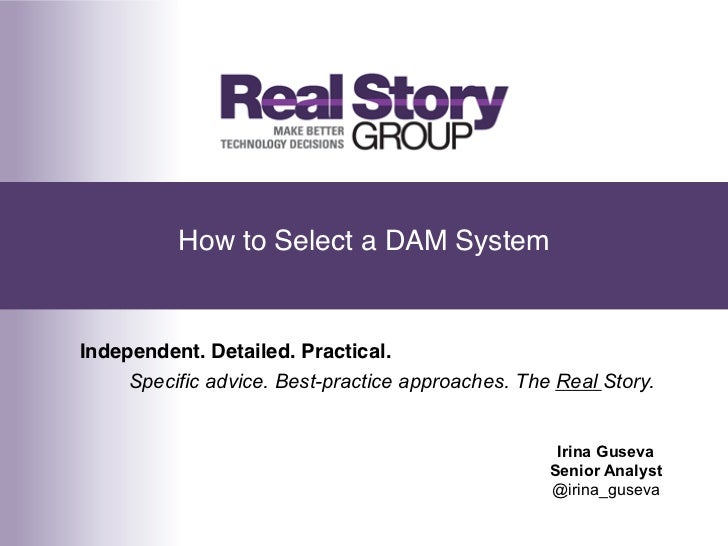 How to Select a DAM System!Independent. Detailed. Practical.!     Specific advice. Best-practice approaches. The Real Stor...