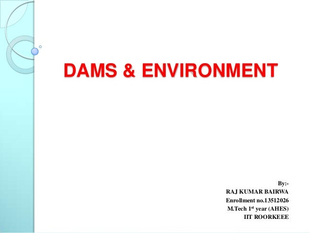 DAMS & ENVIRONMENT  By:RAJ KUMAR BAIRWA Enrollment no.13512026 M.Tech 1st year (AHES) IIT ROORKEEE
