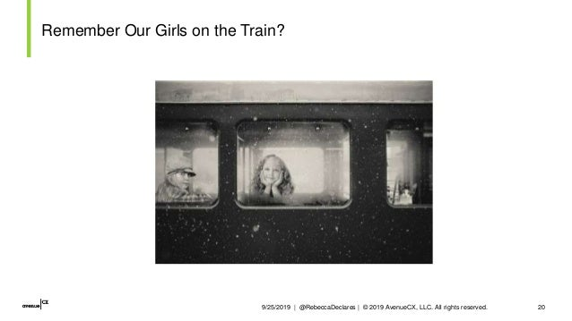 9/25/2019   @RebeccaDeclares   © 2019 AvenueCX, LLC. All rights reserved. 20 Remember Our Girls on the Train?