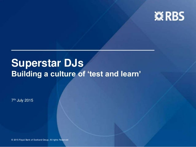 Superstar DJs Building a culture of 'test and learn' 7th July 2015 © 2015 Royal Bank of Scotland Group. All rights Reserved