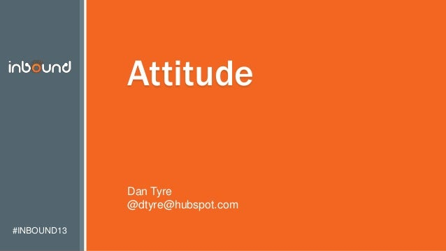 #INBOUND13 Attitude Dan Tyre @dtyre@hubspot.com