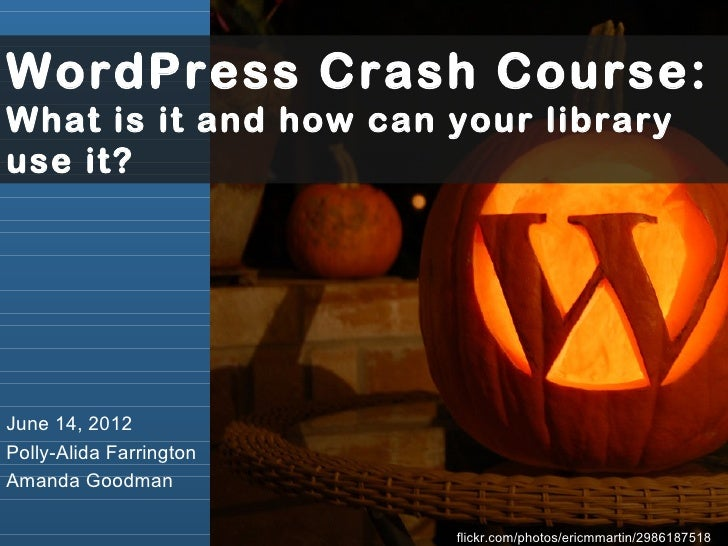 WordPress Crash Course:What is it and how can your libraryuse it?June 14, 2012Polly-Alida FarringtonAmanda Goodman        ...
