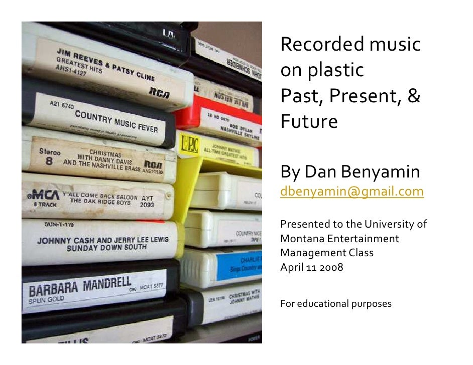 Recorded music on plastic Past, Present,  Future  By Dan Benyamin dbenyamin@gmail.com  Presented to the University of Mont...