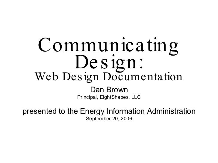 Communicating Design: Web Design Documentation <ul><li>Dan Brown </li></ul><ul><li>Principal, EightShapes, LLC </li></ul><...