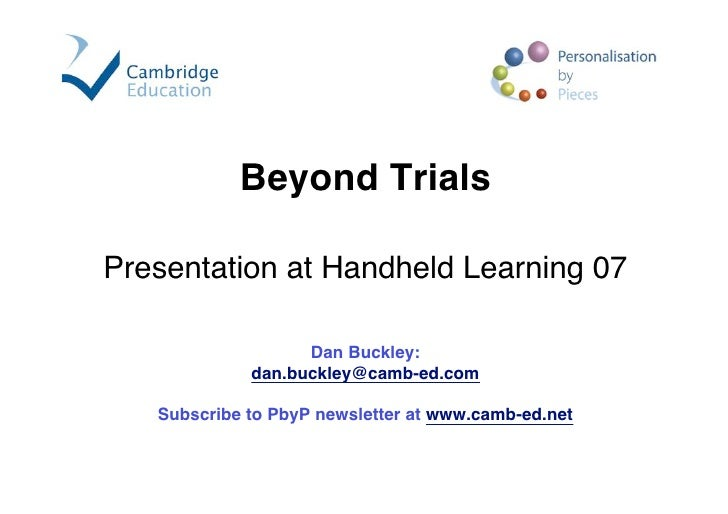 Beyond Trials  Presentation at Handheld Learning 07                     Dan Buckley:              dan.buckley@camb-ed.com ...