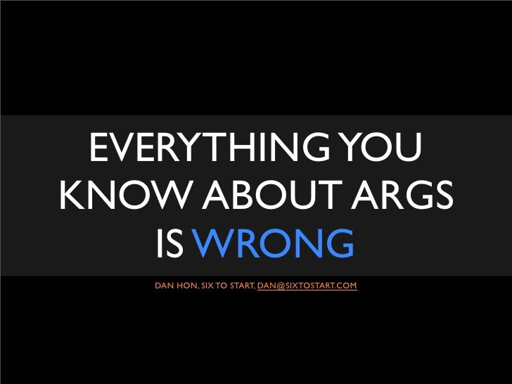 EVERYTHING YOU KNOW ABOUT ARGS     IS WRONG    DAN HON, SIX TO START, DAN@SIXTOSTART.COM