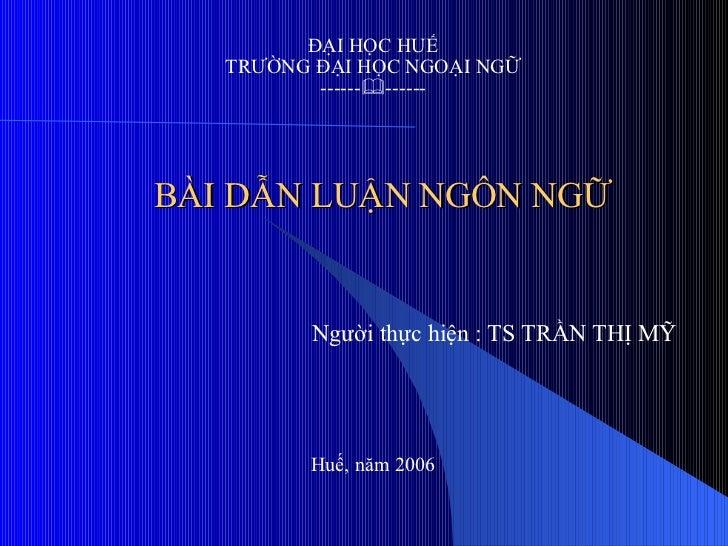 BÀI DẪN LUẬN NGÔN NGỮ ĐẠI HỌC HUẾ TRƯỜNG ĐẠI HỌC NGOẠI NGỮ ------  ------ Người thực hiện : TS TRẦN THỊ MỸ Huế, năm 2006