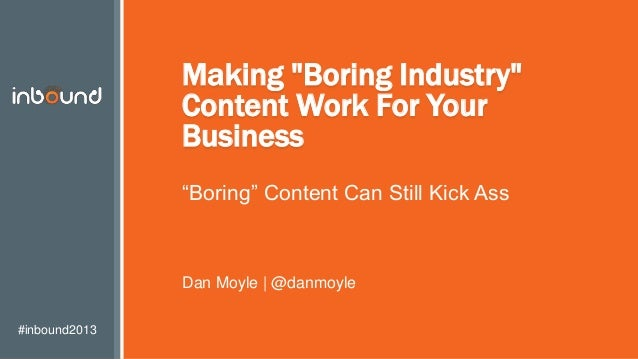 """#inbound2013 Making """"Boring Industry"""" Content Work For Your Business """"Boring"""" Content Can Still Kick Ass Dan Moyle 