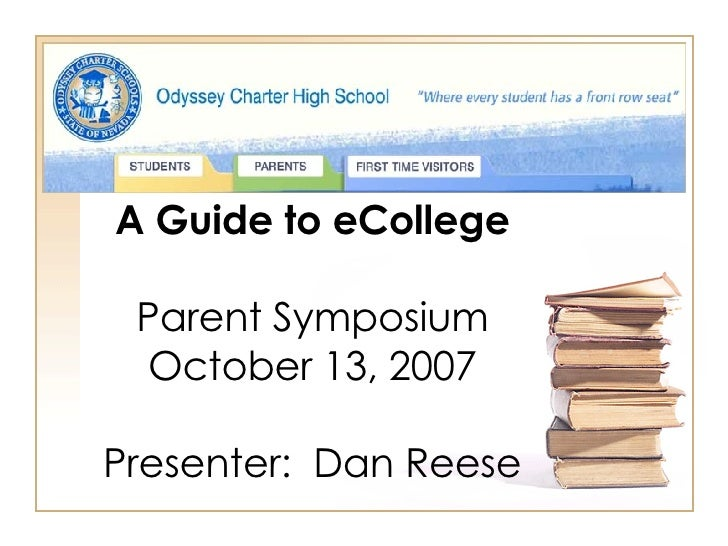 A Guide to eCollege Parent Symposium October 13, 2007 Presenter:  Dan Reese