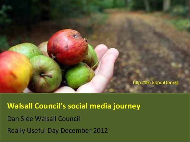 Walsall Council's social media journey Dan Slee Walsall Council Really Useful Day December 2012 http://flic.kr/p/aDenpC
