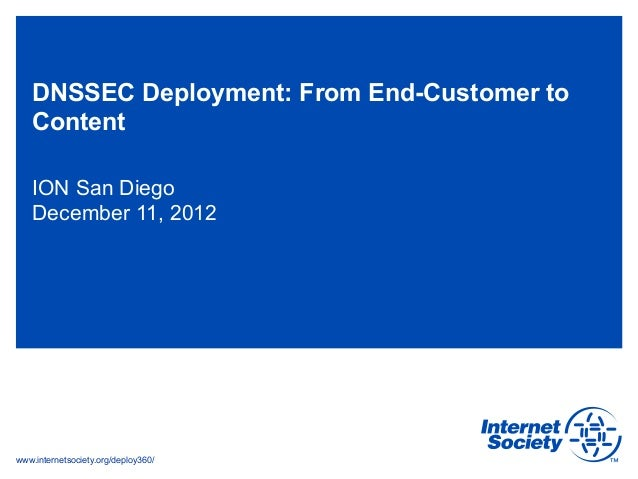 DNSSEC Deployment: From End-Customer to   Content   ION San Diego   December 11, 2012www.internetsociety.org/deploy360/