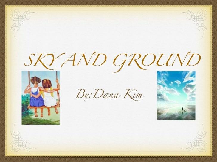 SKY AND GROUND    By:Dana Kim